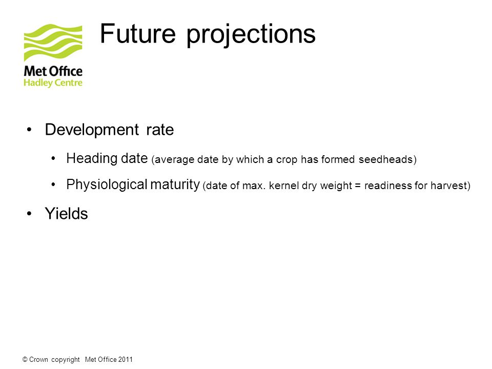 © Crown copyright Met Office 2011 Future projections Development rate Heading date (average date by which a crop has formed seedheads) Physiological m