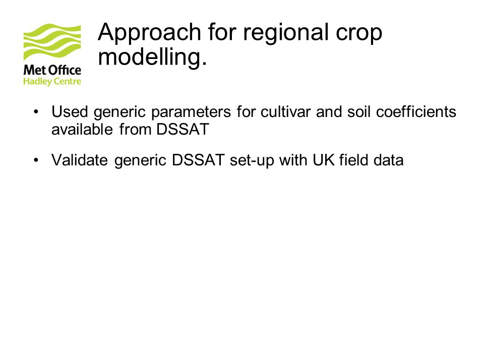 © Crown copyright Met Office 2011 Approach for regional crop modelling. Used generic parameters for cultivar and soil coefficients available from DSSA
