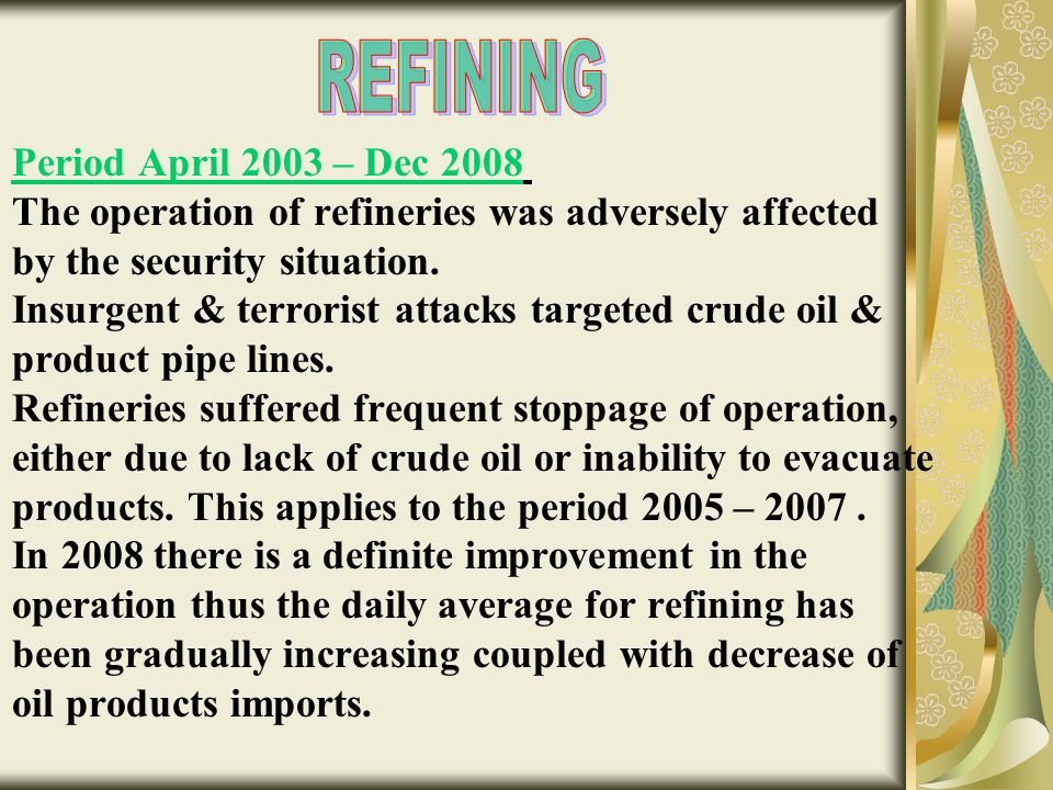 Period April 2003 – Dec 2008 The operation of refineries was adversely affected by the security situation. Insurgent & terrorist attacks targeted crud