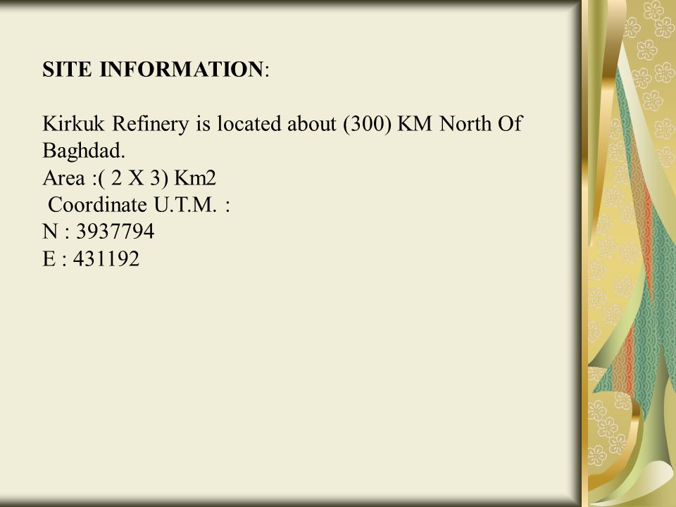 SITE INFORMATION: Kirkuk Refinery is located about (300) KM North Of Baghdad. Area :( 2 X 3) Km2 Coordinate U.T.M. : N : 3937794 E : 431192