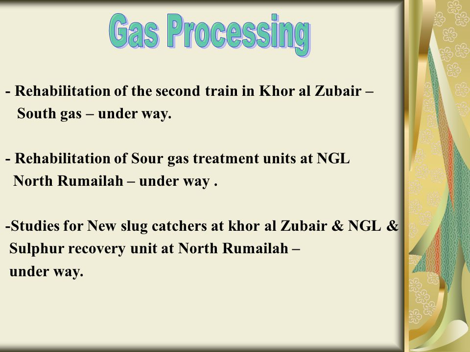 - Rehabilitation of the second train in Khor al Zubair – South gas – under way. - Rehabilitation of Sour gas treatment units at NGL North Rumailah – u