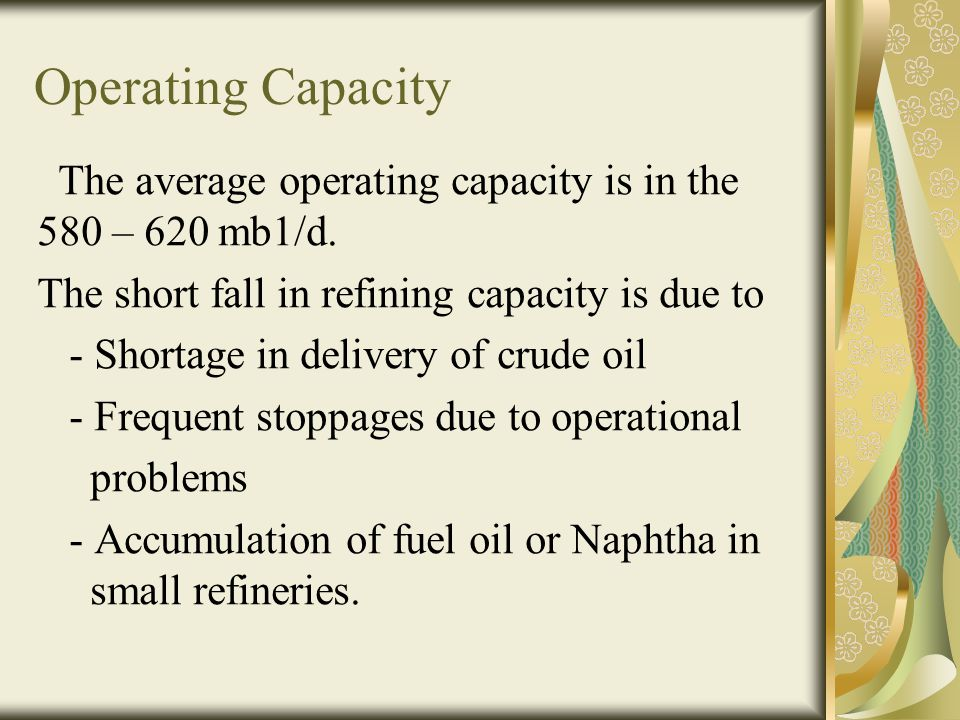 Operating Capacity The average operating capacity is in the 580 – 620 mb1/d. The short fall in refining capacity is due to - Shortage in delivery of c