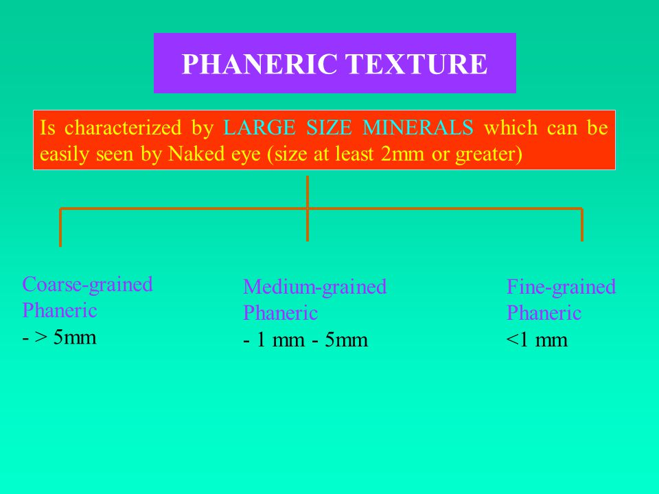 PHANERIC TEXTURE Is characterized by LARGE SIZE MINERALS which can be easily seen by Naked eye (size at least 2mm or greater) Coarse-grained Phaneric - > 5mm Medium-grained Phaneric - 1 mm - 5mm Fine-grained Phaneric <1 mm