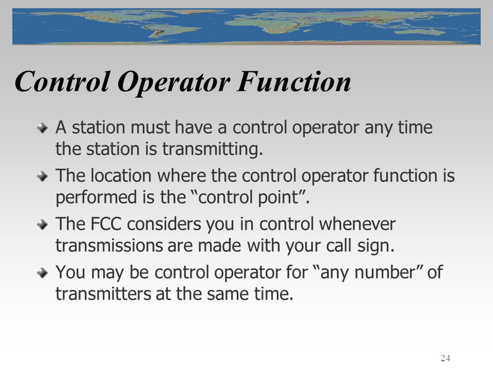 24 Control Operator Function A station must have a control operator any time the station is transmitting.