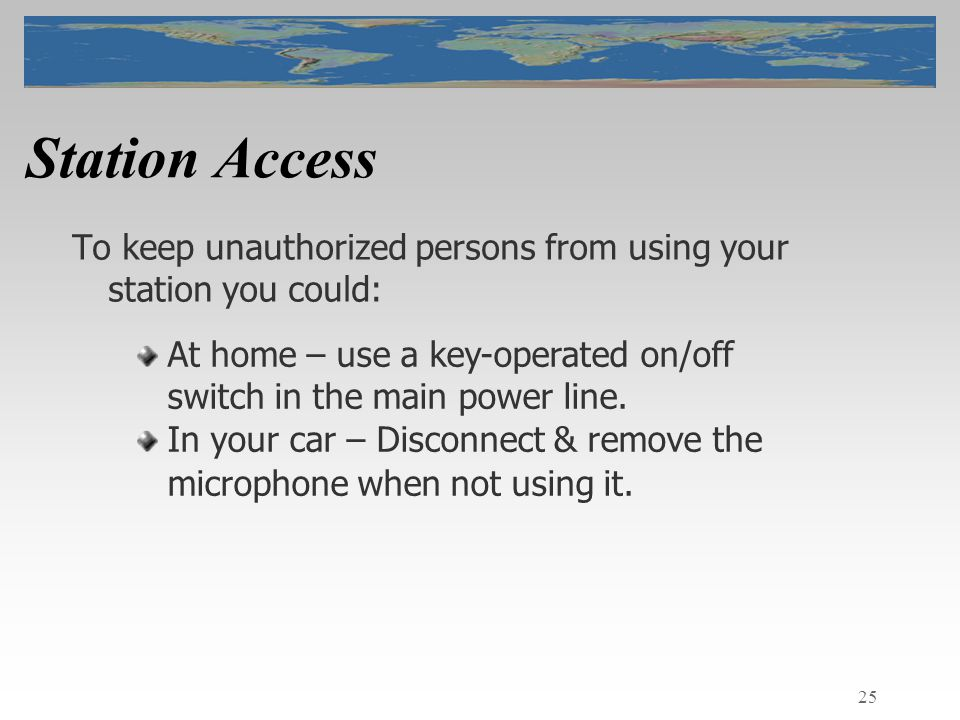 25 Station Access To keep unauthorized persons from using your station you could: At home – use a key-operated on/off switch in the main power line.