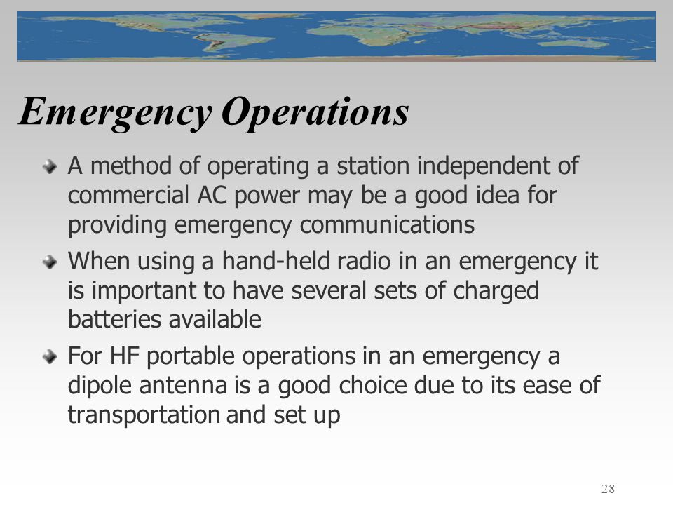 28 Emergency Operations A method of operating a station independent of commercial AC power may be a good idea for providing emergency communications When using a hand-held radio in an emergency it is important to have several sets of charged batteries available For HF portable operations in an emergency a dipole antenna is a good choice due to its ease of transportation and set up