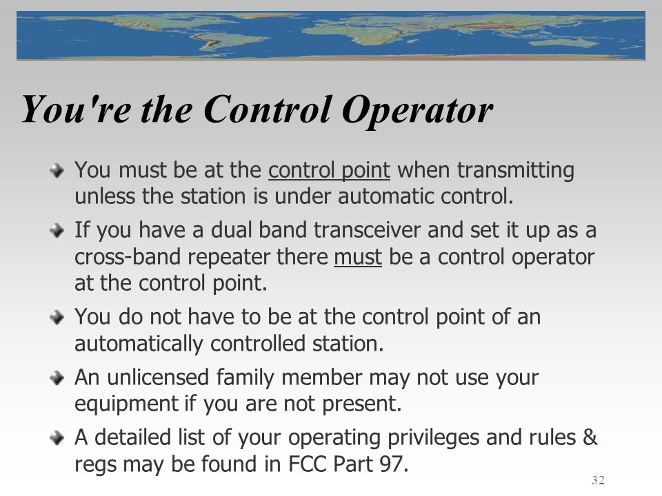 32 You re the Control Operator You must be at the control point when transmitting unless the station is under automatic control.