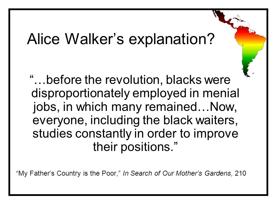 …before the revolution, blacks were disproportionately employed in menial jobs, in which many remained…Now, everyone, including the black waiters, studies constantly in order to improve their positions. My Father's Country is the Poor, In Search of Our Mother's Gardens, 210 Alice Walker's explanation