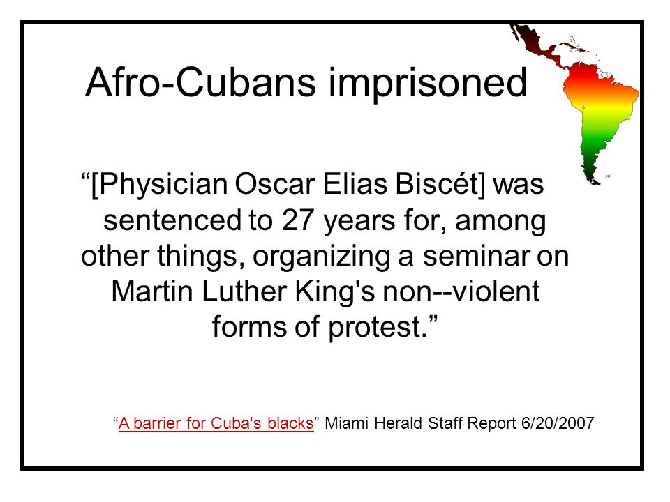 Afro-Cubans imprisoned [Physician Oscar Elias Biscét] was sentenced to 27 years for, among other things, organizing a seminar on Martin Luther King s non--violent forms of protest. A barrier for Cuba s blacks Miami Herald Staff Report 6/20/2007A barrier for Cuba s blacks