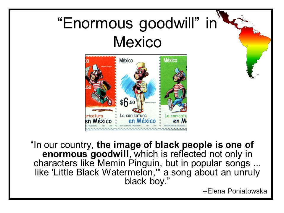 Enormous goodwill in Mexico In our country, the image of black people is one of enormous goodwill, which is reflected not only in characters like Memin Pinguin, but in popular songs...