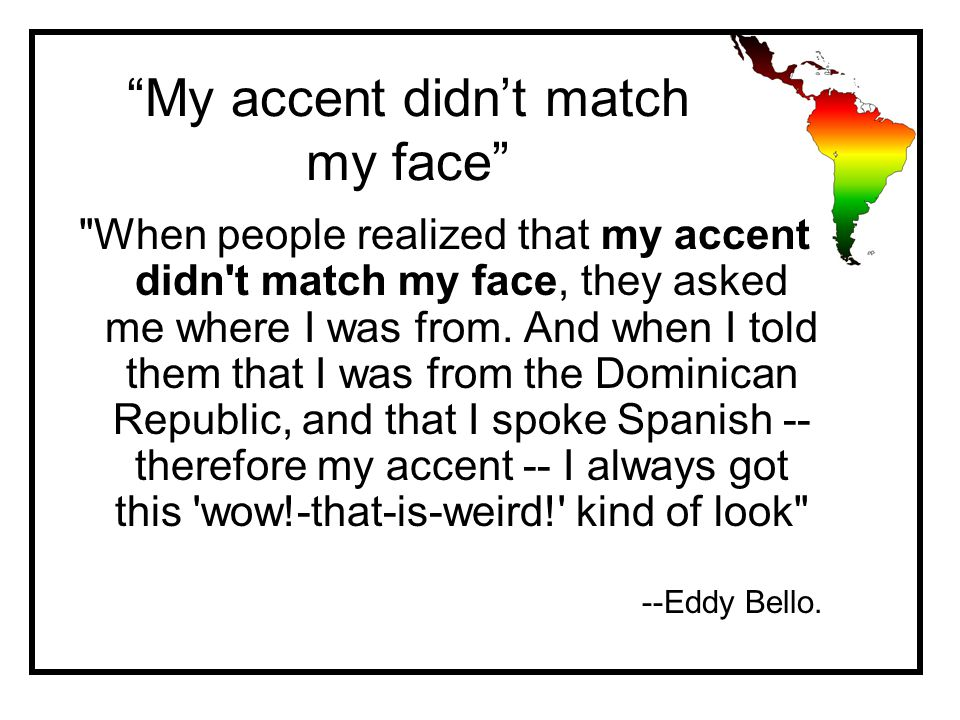My accent didn't match my face When people realized that my accent didn t match my face, they asked me where I was from.