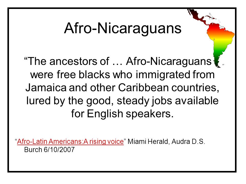 Afro-Nicaraguans The ancestors of … Afro-Nicaraguans were free blacks who immigrated from Jamaica and other Caribbean countries, lured by the good, steady jobs available for English speakers.
