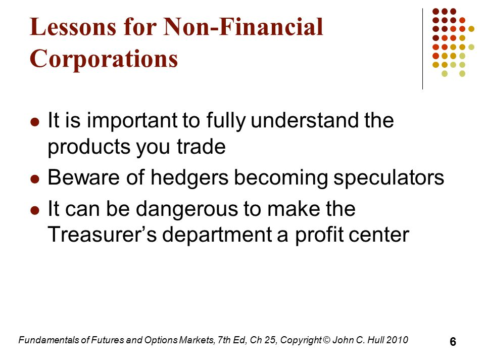 Fundamentals of Futures and Options Markets, 7th Ed, Ch 25, Copyright © John C. Hull 2010 Lessons for Non-Financial Corporations It is important to fu