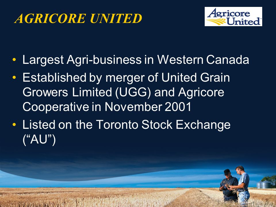 AGRICORE UNITED Largest Agri-business in Western Canada Established by merger of United Grain Growers Limited (UGG) and Agricore Cooperative in November 2001 Listed on the Toronto Stock Exchange ( AU )