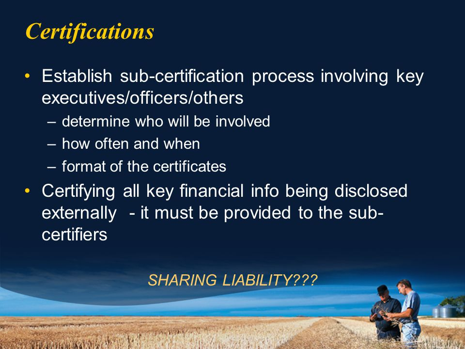 Certifications Establish sub-certification process involving key executives/officers/others –determine who will be involved –how often and when –format of the certificates Certifying all key financial info being disclosed externally - it must be provided to the sub- certifiers SHARING LIABILITY