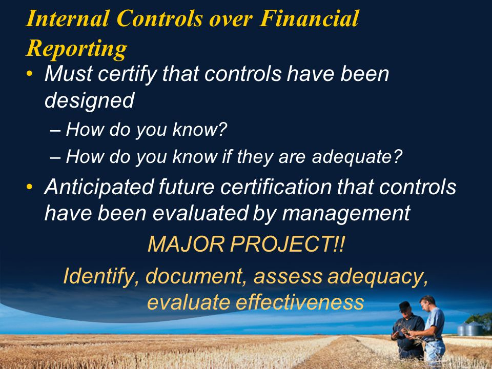 Internal Controls over Financial Reporting Must certify that controls have been designed –How do you know.