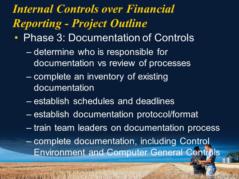 Internal Controls over Financial Reporting - Project Outline Phase 3: Documentation of Controls –determine who is responsible for documentation vs review of processes –complete an inventory of existing documentation –establish schedules and deadlines –establish documentation protocol/format –train team leaders on documentation process –complete documentation, including Control Environment and Computer General Controls