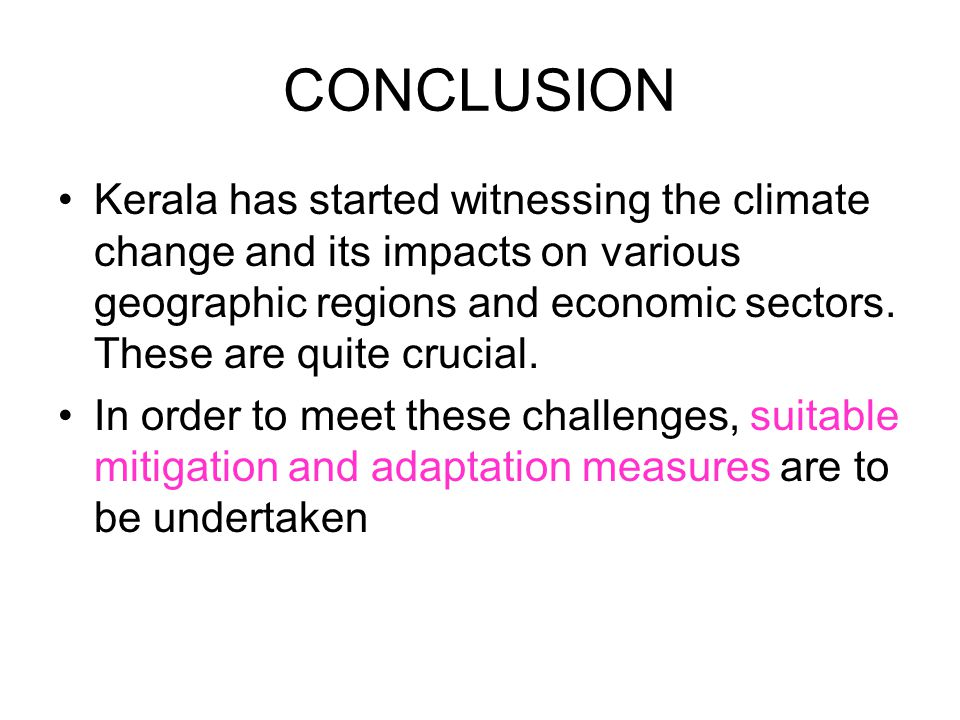 CONCLUSION Kerala has started witnessing the climate change and its impacts on various geographic regions and economic sectors. These are quite crucia