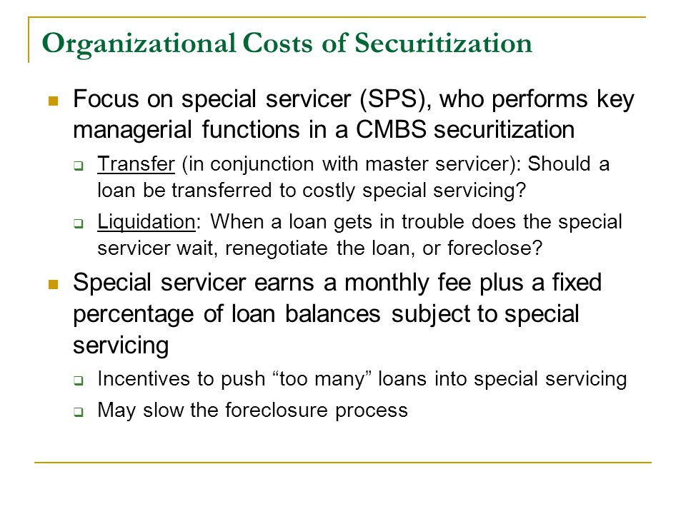 Organizational Costs of Securitization Focus on special servicer (SPS), who performs key managerial functions in a CMBS securitization  Transfer (in conjunction with master servicer): Should a loan be transferred to costly special servicing.