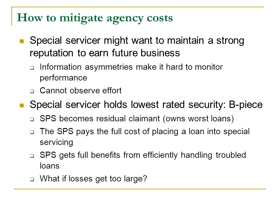 How to mitigate agency costs Special servicer might want to maintain a strong reputation to earn future business  Information asymmetries make it hard to monitor performance  Cannot observe effort Special servicer holds lowest rated security: B-piece  SPS becomes residual claimant (owns worst loans)  The SPS pays the full cost of placing a loan into special servicing  SPS gets full benefits from efficiently handling troubled loans  What if losses get too large?