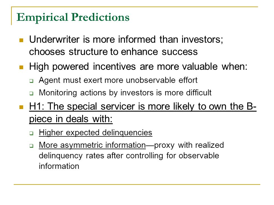 Empirical Predictions Underwriter is more informed than investors; chooses structure to enhance success High powered incentives are more valuable when:  Agent must exert more unobservable effort  Monitoring actions by investors is more difficult H1: The special servicer is more likely to own the B- piece in deals with:  Higher expected delinquencies  More asymmetric information—proxy with realized delinquency rates after controlling for observable information