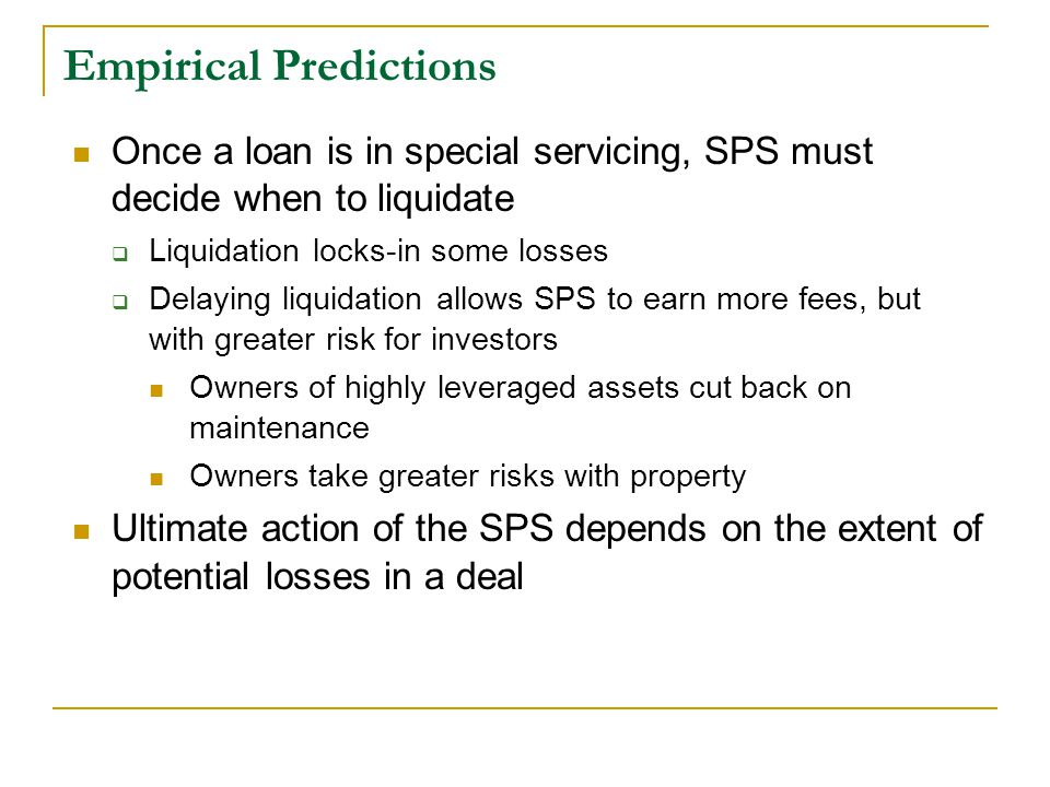 Empirical Predictions Once a loan is in special servicing, SPS must decide when to liquidate  Liquidation locks-in some losses  Delaying liquidation allows SPS to earn more fees, but with greater risk for investors Owners of highly leveraged assets cut back on maintenance Owners take greater risks with property Ultimate action of the SPS depends on the extent of potential losses in a deal