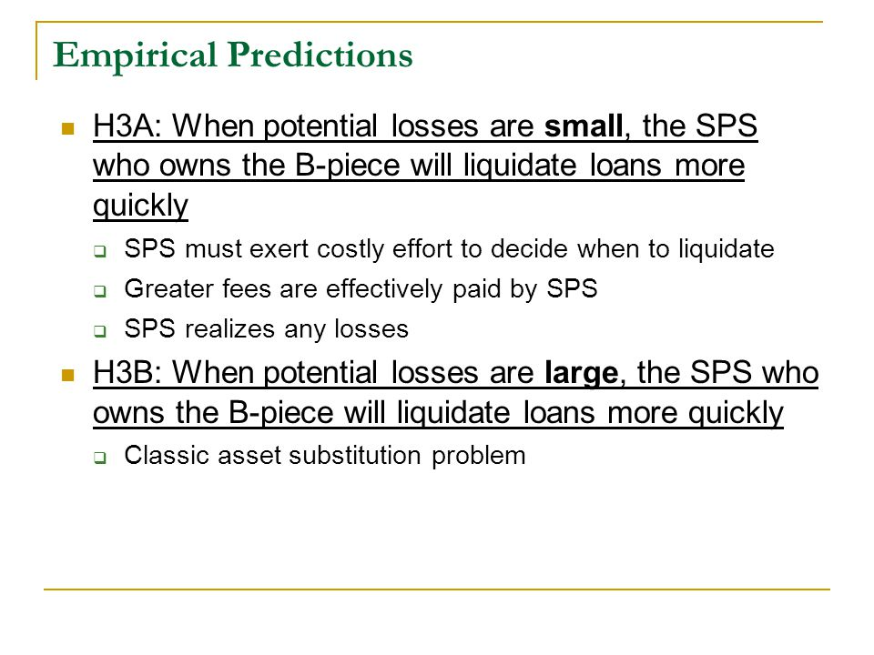 Empirical Predictions H3A: When potential losses are small, the SPS who owns the B-piece will liquidate loans more quickly  SPS must exert costly effort to decide when to liquidate  Greater fees are effectively paid by SPS  SPS realizes any losses H3B: When potential losses are large, the SPS who owns the B-piece will liquidate loans more quickly  Classic asset substitution problem