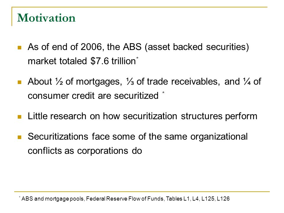 Motivation As of end of 2006, the ABS (asset backed securities) market totaled $7.6 trillion * About ½ of mortgages, ⅓ of trade receivables, and ¼ of consumer credit are securitized * Little research on how securitization structures perform Securitizations face some of the same organizational conflicts as corporations do * ABS and mortgage pools, Federal Reserve Flow of Funds, Tables L1, L4, L125, L126