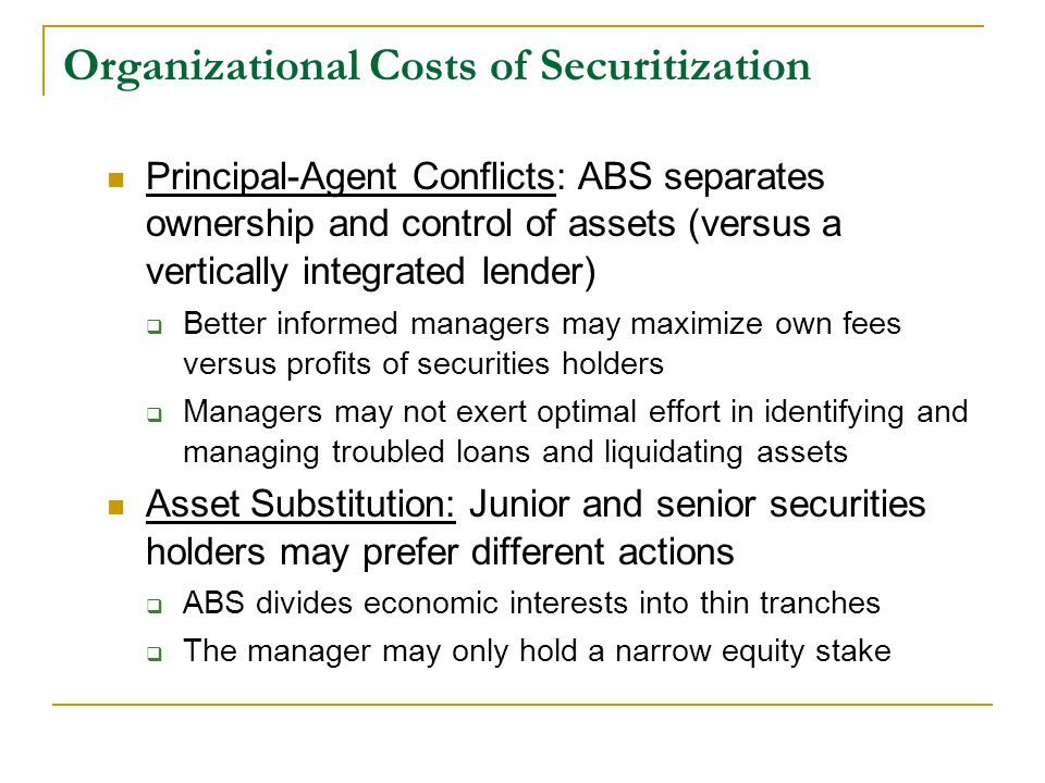 Organizational Costs of Securitization Principal-Agent Conflicts: ABS separates ownership and control of assets (versus a vertically integrated lender)  Better informed managers may maximize own fees versus profits of securities holders  Managers may not exert optimal effort in identifying and managing troubled loans and liquidating assets Asset Substitution: Junior and senior securities holders may prefer different actions  ABS divides economic interests into thin tranches  The manager may only hold a narrow equity stake