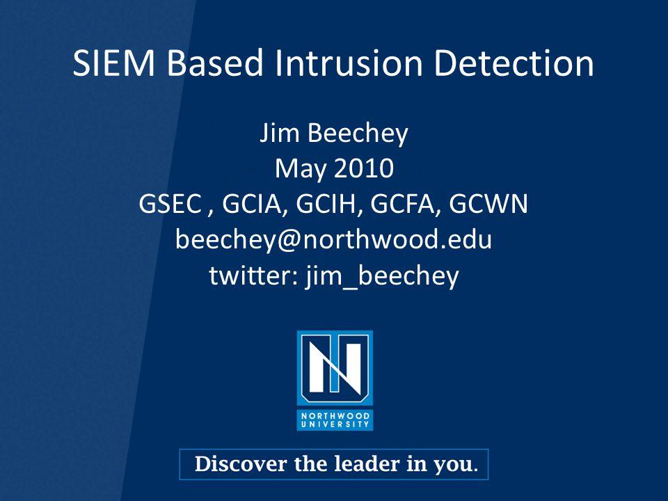SIEM Based Intrusion Detection Jim Beechey May 2010 GSEC, GCIA, GCIH, GCFA, GCWN beechey@northwood.edu twitter: jim_beechey