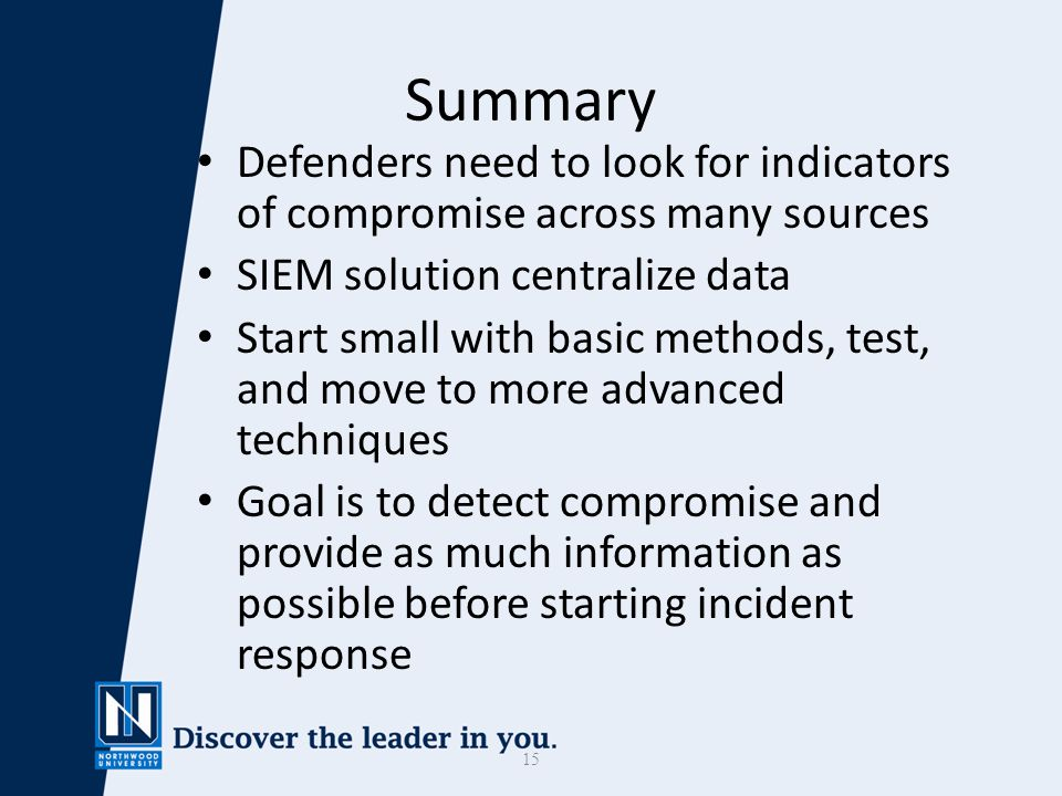 15 Summary Defenders need to look for indicators of compromise across many sources SIEM solution centralize data Start small with basic methods, test, and move to more advanced techniques Goal is to detect compromise and provide as much information as possible before starting incident response