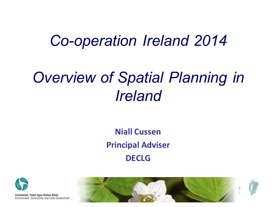 Niall Cussen Principal Adviser DECLG Co-operation Ireland 2014 Overview of Spatial Planning in Ireland