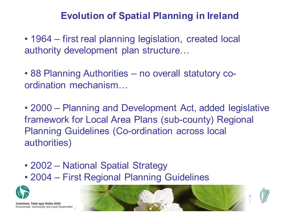 Evolution of Spatial Planning in Ireland 1964 – first real planning legislation, created local authority development plan structure… 88 Planning Autho