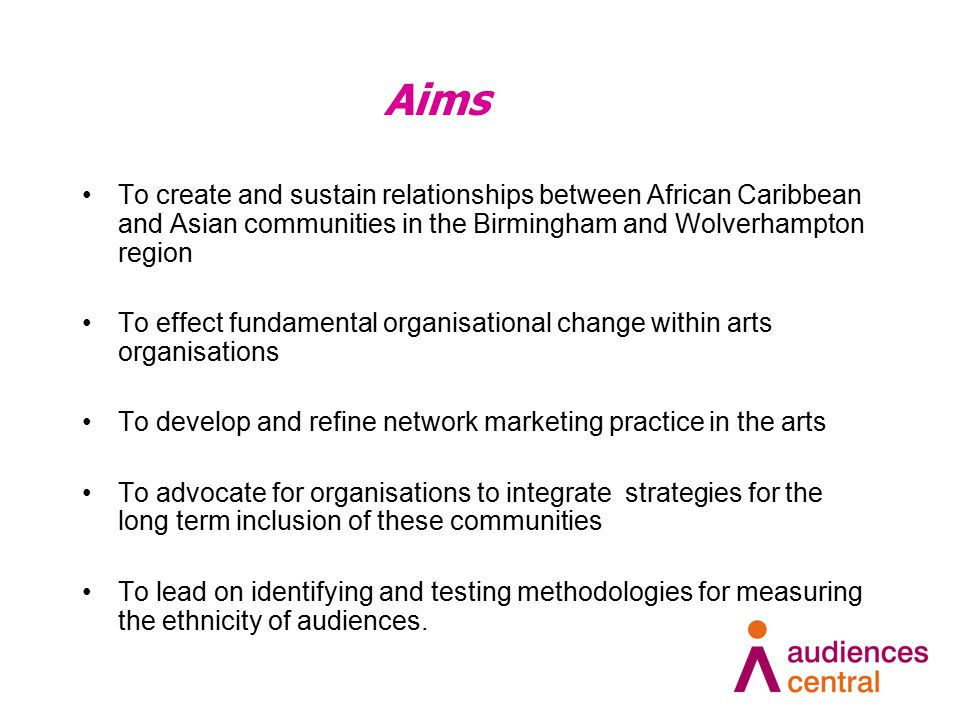 Aims To create and sustain relationships between African Caribbean and Asian communities in the Birmingham and Wolverhampton region To effect fundamental organisational change within arts organisations To develop and refine network marketing practice in the arts To advocate for organisations to integrate strategies for the long term inclusion of these communities To lead on identifying and testing methodologies for measuring the ethnicity of audiences.