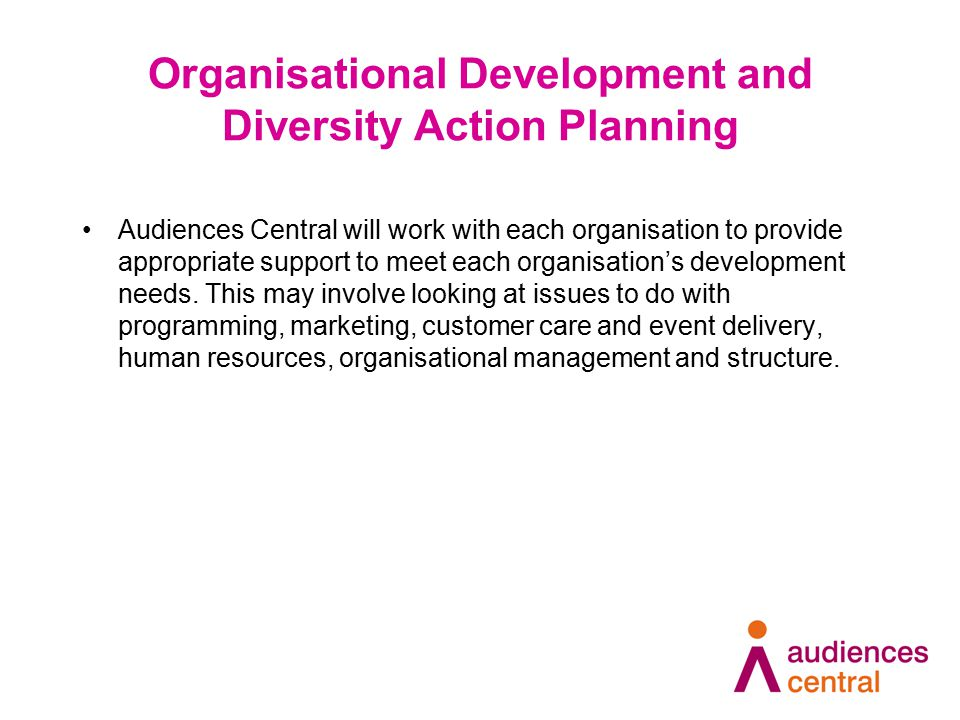 Organisational Development and Diversity Action Planning Audiences Central will work with each organisation to provide appropriate support to meet each organisation's development needs.