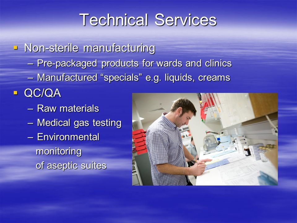 "Technical Services  Non-sterile manufacturing –Pre-packaged products for wards and clinics –Manufactured ""specials"" e.g. liquids, creams  QC/QA –Raw"