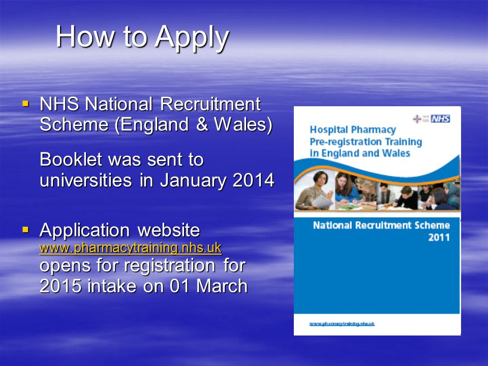How to Apply  NHS National Recruitment Scheme (England & Wales) Booklet was sent to universities in January 2014  Application website www.pharmacytr