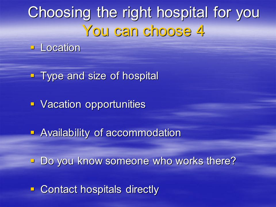  Location  Type and size of hospital  Vacation opportunities  Availability of accommodation  Do you know someone who works there?  Contact hospi