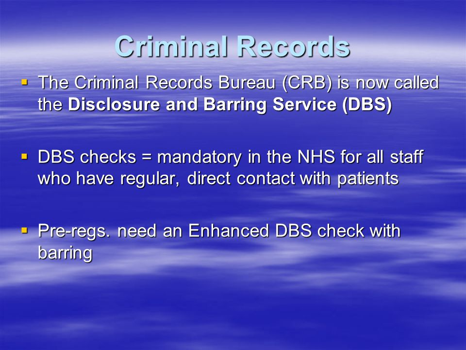 Criminal Records  The Criminal Records Bureau (CRB) is now called the Disclosure and Barring Service (DBS)  DBS checks = mandatory in the NHS for al