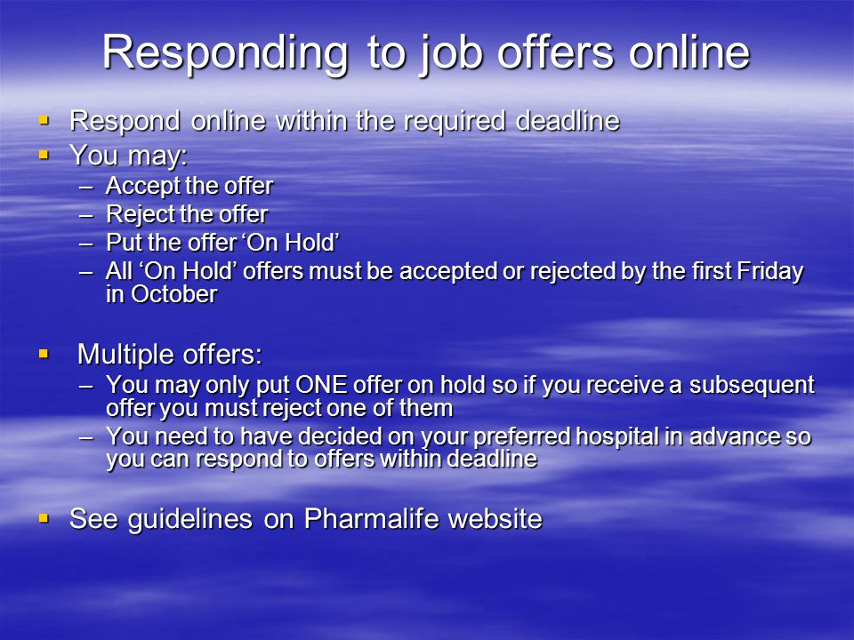 Responding to job offers online  Respond online within the required deadline  You may: –Accept the offer –Reject the offer –Put the offer 'On Hold'
