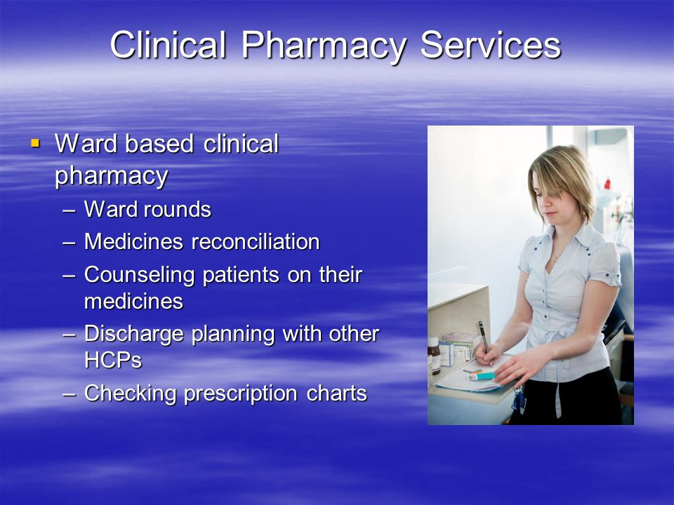 Clinical Pharmacy Services  Ward based clinical pharmacy –Ward rounds –Medicines reconciliation –Counseling patients on their medicines –Discharge pl