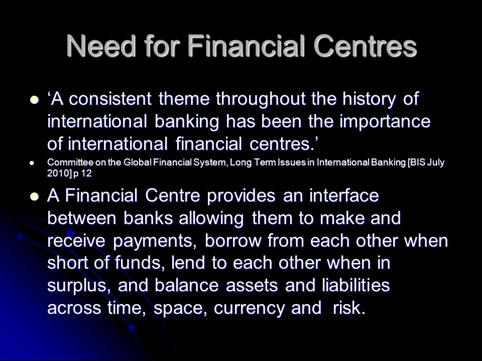 Need for Financial Centres 'A consistent theme throughout the history of international banking has been the importance of international financial centres.' 'A consistent theme throughout the history of international banking has been the importance of international financial centres.' Committee on the Global Financial System, Long Term Issues in International Banking [BIS July 2010] p 12 Committee on the Global Financial System, Long Term Issues in International Banking [BIS July 2010] p 12 A Financial Centre provides an interface between banks allowing them to make and receive payments, borrow from each other when short of funds, lend to each other when in surplus, and balance assets and liabilities across time, space, currency and risk.