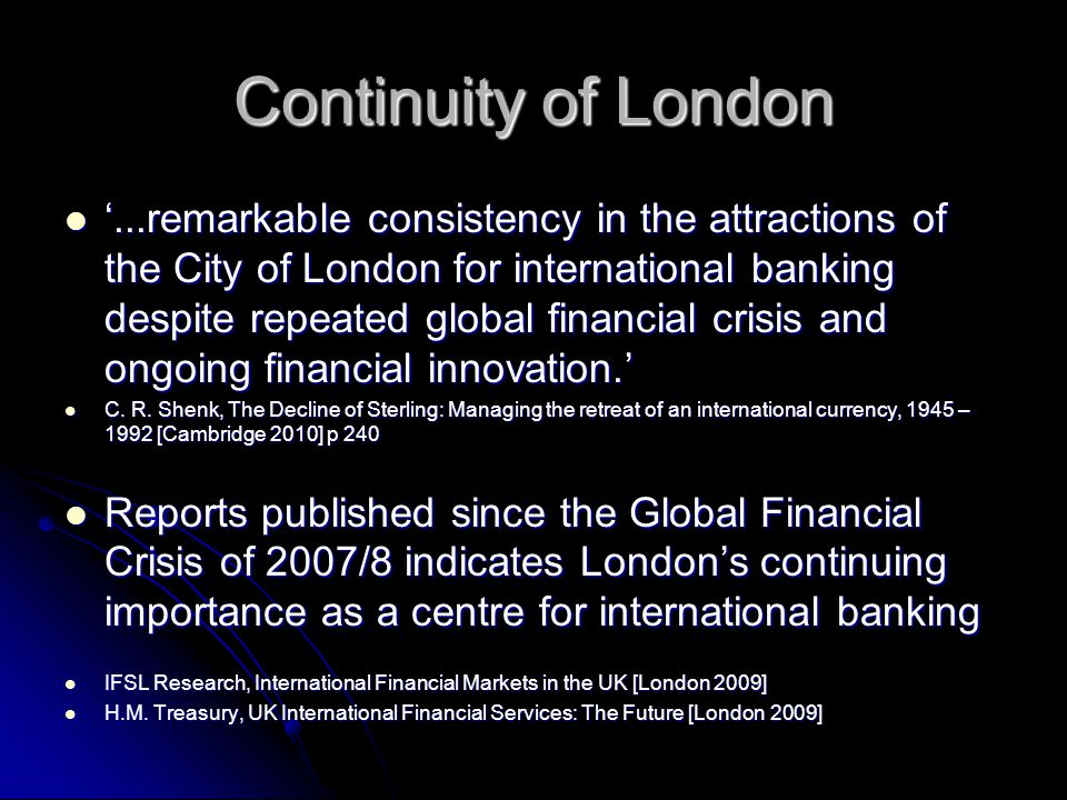 Continuity of London '...remarkable consistency in the attractions of the City of London for international banking despite repeated global financial crisis and ongoing financial innovation.' '...remarkable consistency in the attractions of the City of London for international banking despite repeated global financial crisis and ongoing financial innovation.' C.