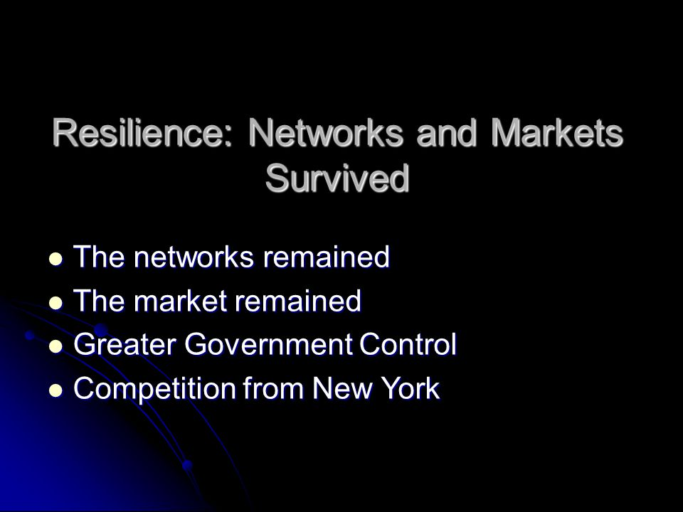 Resilience: Networks and Markets Survived The networks remained The networks remained The market remained The market remained Greater Government Control Greater Government Control Competition from New York Competition from New York