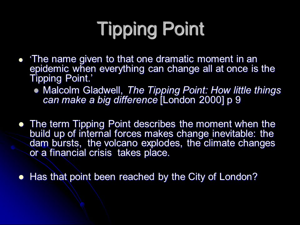 Tipping Point ' The name given to that one dramatic moment in an epidemic when everything can change all at once is the Tipping Point.' ' The name given to that one dramatic moment in an epidemic when everything can change all at once is the Tipping Point.' Malcolm Gladwell, The Tipping Point: How little things can make a big difference [London 2000] p 9 Malcolm Gladwell, The Tipping Point: How little things can make a big difference [London 2000] p 9 The term Tipping Point describes the moment when the build up of internal forces makes change inevitable: the dam bursts, the volcano explodes, the climate changes or a financial crisis takes place.