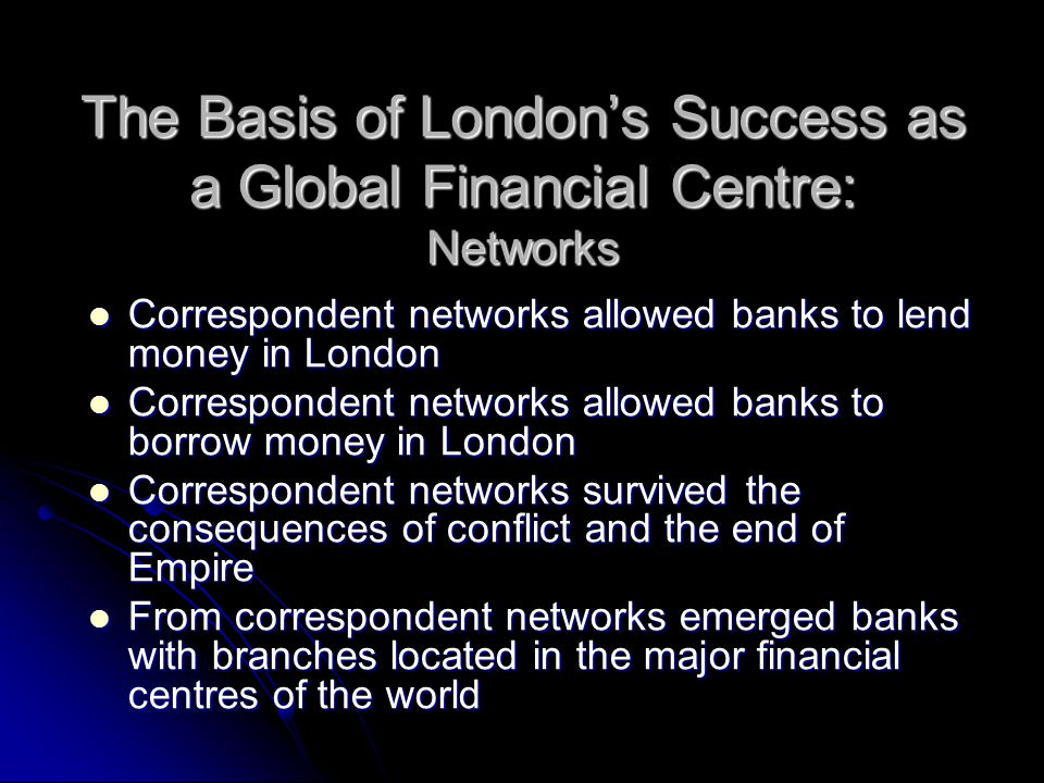 The Basis of London's Success as a Global Financial Centre: Networks Correspondent networks allowed banks to lend money in London Correspondent networks allowed banks to lend money in London Correspondent networks allowed banks to borrow money in London Correspondent networks allowed banks to borrow money in London Correspondent networks survived the consequences of conflict and the end of Empire Correspondent networks survived the consequences of conflict and the end of Empire From correspondent networks emerged banks with branches located in the major financial centres of the world From correspondent networks emerged banks with branches located in the major financial centres of the world