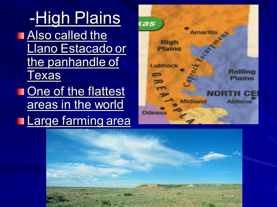 -High Plains Also called the Llano Estacado or the panhandle of Texas One of the flattest areas in the world Large farming area