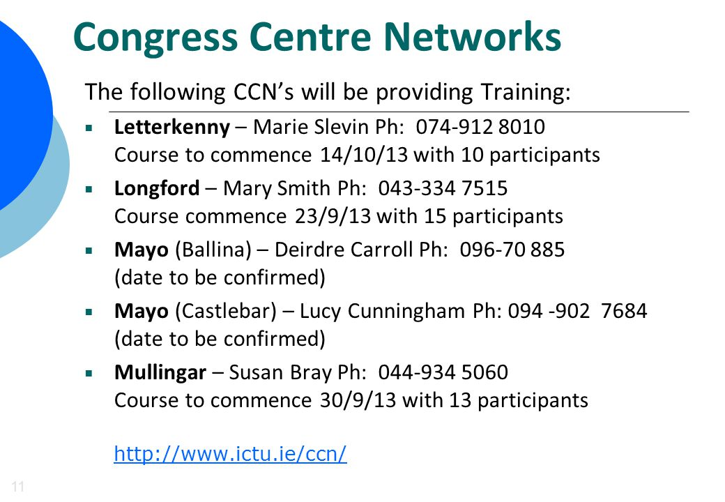 Congress Centre Networks 11 The following CCN's will be providing Training:  Letterkenny – Marie Slevin Ph: 074-912 8010 Course to commence 14/10/13 with 10 participants  Longford – Mary Smith Ph: 043-334 7515 Course commence 23/9/13 with 15 participants  Mayo (Ballina) – Deirdre Carroll Ph: 096-70 885 (date to be confirmed)  Mayo (Castlebar) – Lucy Cunningham Ph: 094 -902 7684 (date to be confirmed)  Mullingar – Susan Bray Ph: 044-934 5060 Course to commence 30/9/13 with 13 participants http://www.ictu.ie/ccn/ http://www.ictu.ie/ccn/