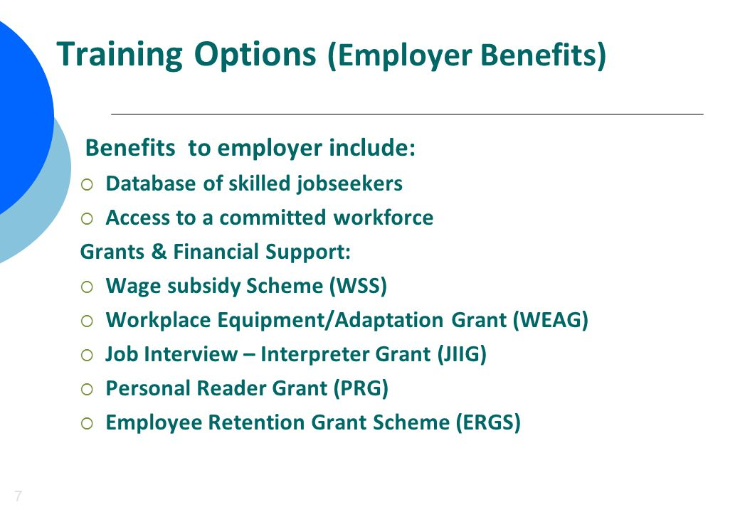Training Options (Employer Benefits) 7 Benefits to employer include:  Database of skilled jobseekers  Access to a committed workforce Grants & Financial Support:  Wage subsidy Scheme (WSS)  Workplace Equipment/Adaptation Grant (WEAG)  Job Interview – Interpreter Grant (JIIG)  Personal Reader Grant (PRG)  Employee Retention Grant Scheme (ERGS)