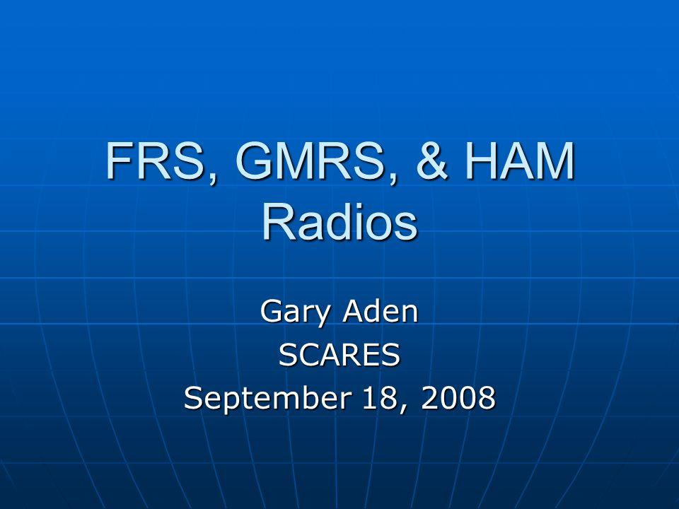 FRS, GMRS, & HAM Radios Gary Aden SCARES September 18, 2008